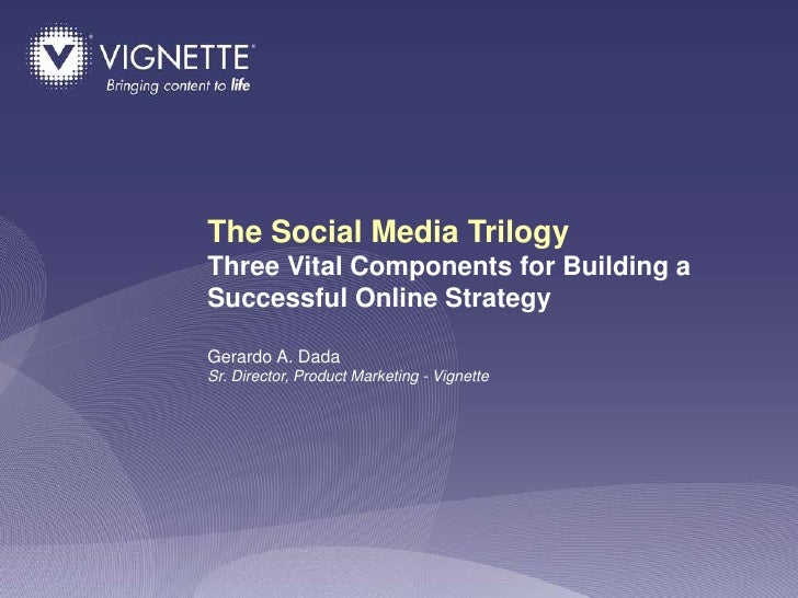 The Social Media Trilogy Three Vital Components for Building a Successful Online Strategy  Gerardo A. Dada Sr. Director, P...