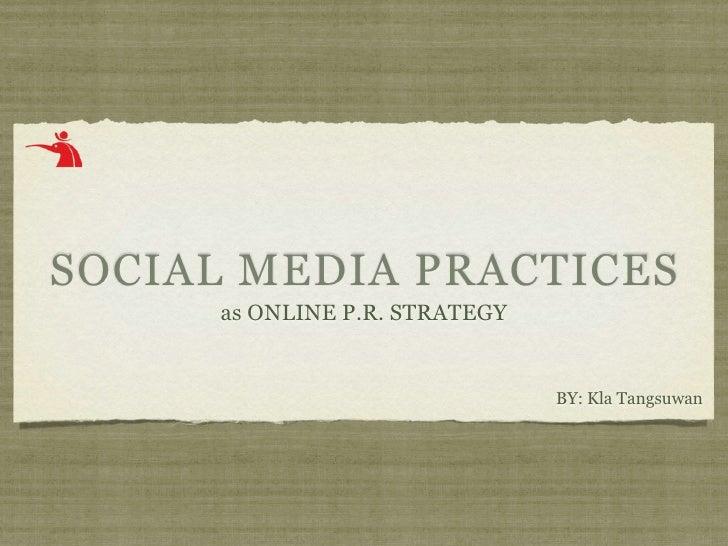 SOCIAL MEDIA PRACTICES      as ONLINE P.R. STRATEGY                                  BY: Kla Tangsuwan