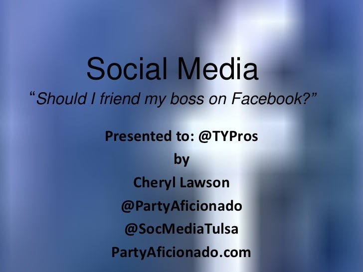 "Social Media""Should I friend my boss on Facebook?"" Presented to: @TYPros by Cheryl Lawson @PartyAficionado @SocMediaTulsa ..."