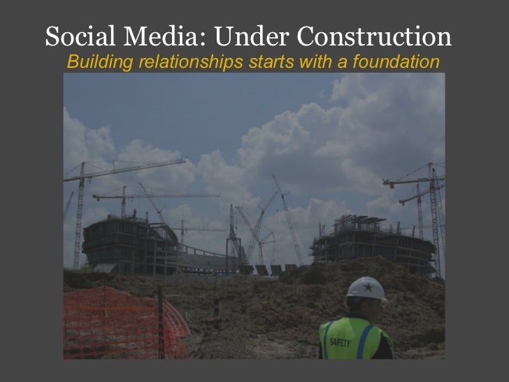 Social Media: Under Construction  Building relationships starts with a foundation