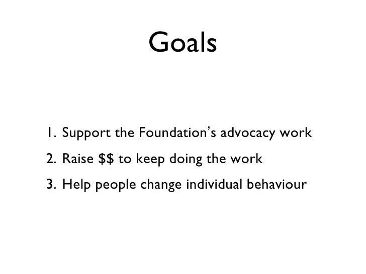 Goals <ul><li>Support the Foundation ' s advocacy work </li></ul><ul><li>Raise $$ to keep doing the work </li></ul><ul><li...