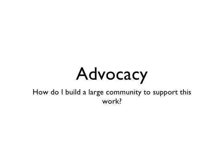 Advocacy <ul><li>How do I build a large community to support this work? </li></ul>