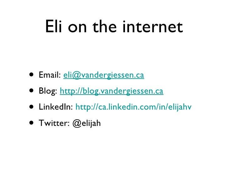 Eli on the internet <ul><li>Email:  [email_address] </li></ul><ul><li>Blog:  http://blog.vandergiessen.ca </li></ul><ul><l...