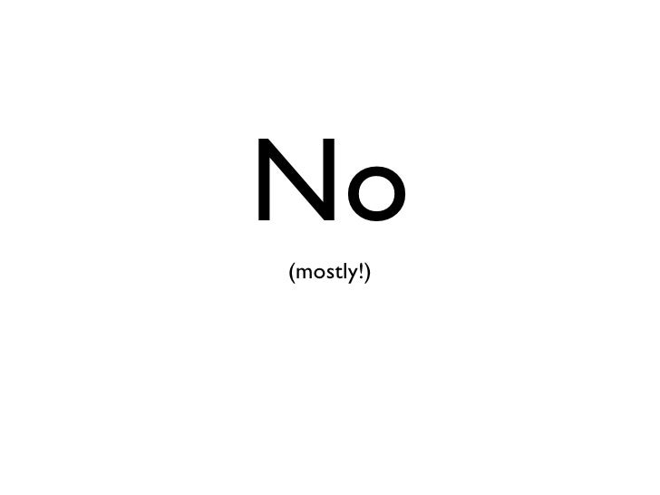No <ul><li>(mostly!) </li></ul>
