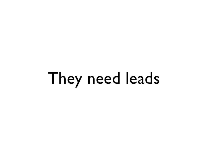 They need leads