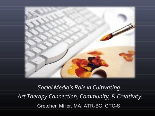 Social Media's Role in Cultivating Art Therapy Connection, Community, & Creativity Gretchen Miller, MA, ATR-BC, CTC-S ,