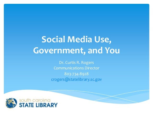 Social Media Use, Government, and You Dr. Curtis R. Rogers Communications Director 803-734-8928 crogers@statelibrary.sc.gov