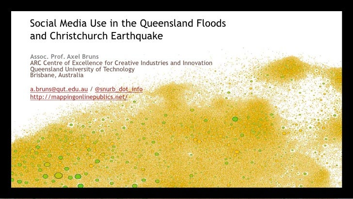 Social Media Use in the Queensland Floods and Christchurch Earthquake 	<br />Assoc. Prof. Axel BrunsARC Centre of Excellen...