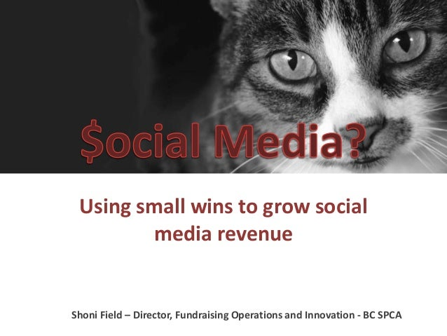 Using small wins to grow social  media revenue  Shoni Field – Director, Fundraising Operations and Innovation - BC SPCA