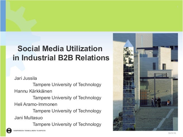 Social Media Utilization in Industrial B2B Relations 1 10/11/15 Jari Jussila Tampere University of Technology Hannu Kärkkä...