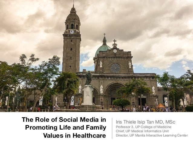 The Role of Social Media in Promoting Life and Family Values in Healthcare Iris Thiele Isip Tan MD, MSc  Professor 3, UP C...