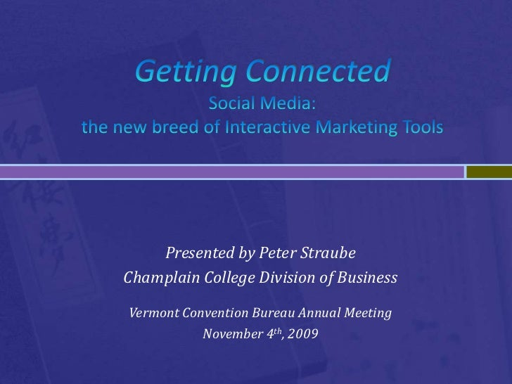 Getting ConnectedSocial Media: the new breed of Interactive Marketing Tools<br />Presented by Peter Straube<br />Champlain...