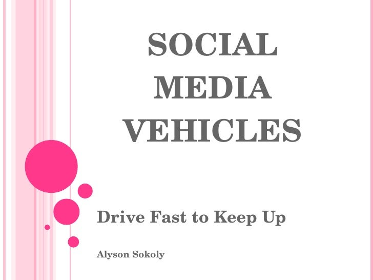 SOCIAL MEDIA VEHICLES Drive Fast to Keep Up Alyson Sokoly