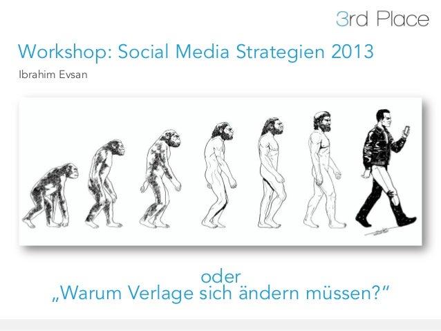 """Workshop: Social Media Strategien 2013Ibrahim Evsan                    oder     """"Warum Verlage sich ändern müssen?"""""""