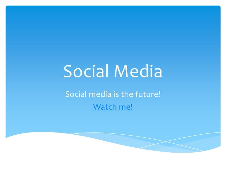 Social Media<br />Social media is the future!<br />Watch me!<br />