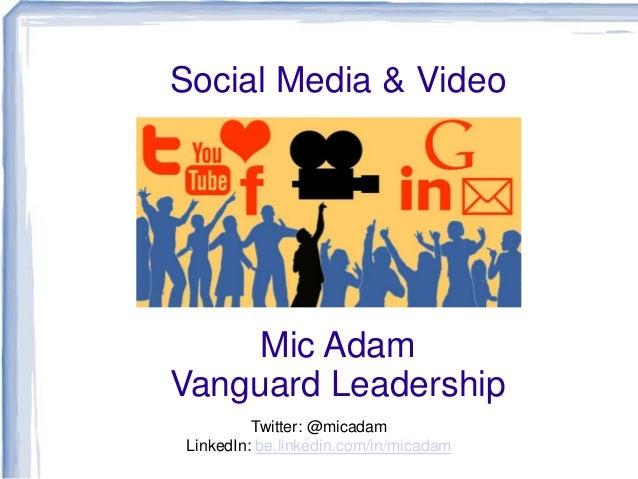 Social Media & Video  Mic Adam Vanguard Leadership Twitter: @micadam LinkedIn: be.linkedin.com/in/micadam