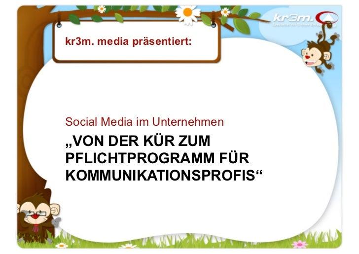 """kr3m. media präsentiert:Social Media im Unternehmen""""VON DER KÜR ZUMPFLICHTPROGRAMM FÜRKOMMUNIKATIONSPROFIS"""""""