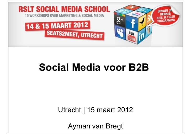 Social Media voor B2B   Utrecht | 15 maart 2012      Ayman van Bregt