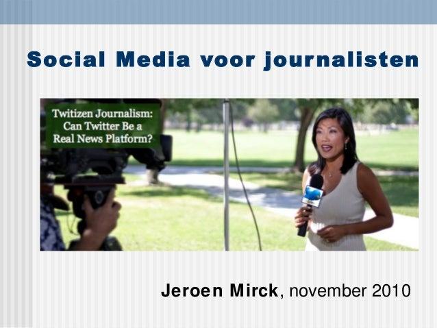 Social Media voor journalisten Jeroen Mirck, november 2010