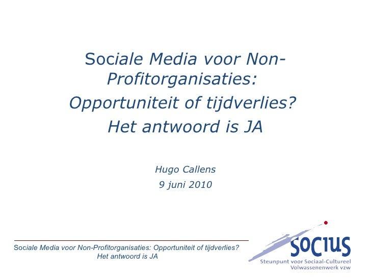 Soc iale Media voor Non-Profitorganisaties:  Opportuniteit of tijdverlies?  Het antwoord is JA Hugo Callens 9 juni 2010