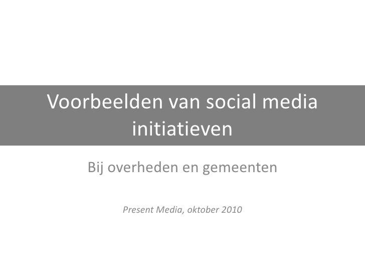 Voorbeelden van social media initiatieven Bij overheden en gemeenten Present Media, oktober 2010