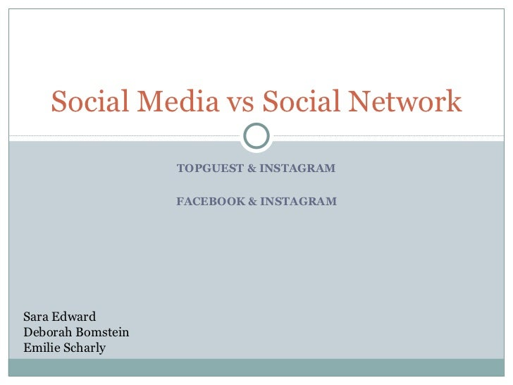 TOPGUEST & INSTAGRAM FACEBOOK & INSTAGRAM Social Media vs Social Network Sara Edward Deborah Bomstein Emilie Scharly