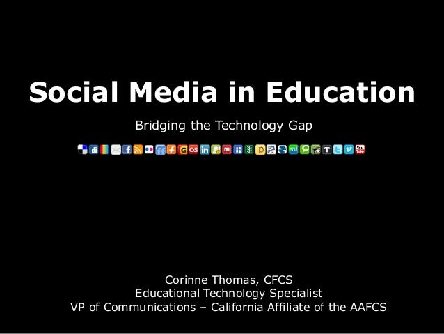 Social Media in Education Bridging the Technology Gap Corinne Thomas, CFCS Educational Technology Specialist VP of Communi...