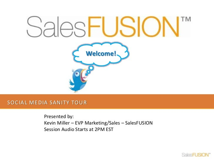 Social Media sanity tour<br />Welcome!<br />Presented by: <br />Kevin Miller – EVP Marketing/Sales – SalesFUSION<br />Sess...