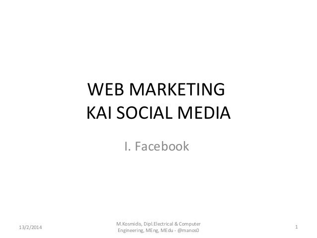 WEB MARKETING KAI SOCIAL MEDIA I. Facebook  13/2/2014  M.Kosmidis, Dipl.Electrical & Computer Engineering, MEng, MEdu - @m...