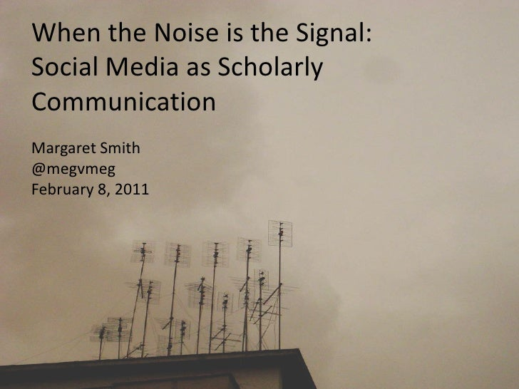 When the Noise is the Signal:Social Media as Scholarly Communication<br />Margaret Smith<br />@megvmeg<br />February 8, 20...