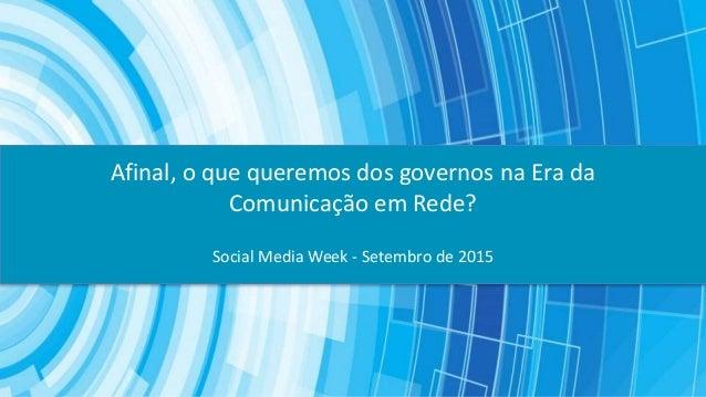 Social Media Week - Setembro de 2015 Afinal, o que queremos dos governos na Era da Comunicação em Rede?