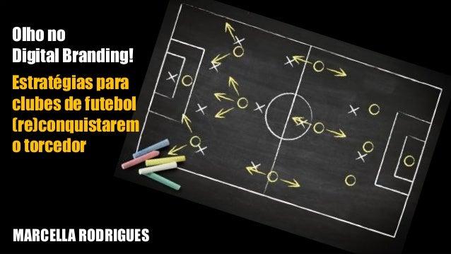 Olho no Digital Branding! Estratégias para clubes de futebol (re)conquistarem o torcedor MARCELLA RODRIGUES