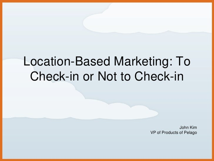 Location-Based Marketing: To Check-in or Not to Check-in<br />John Kim<br />VP of Products of Pelago<br />