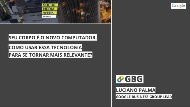 SEU CORPO É O NOVO COMPUTADOR.  COMO USAR ESSA TECNOLOGIA  PARA SE TORNAR MAIS RELEVANTE?  LUCIANO PALMA  GOOGLE BUSINESS ...