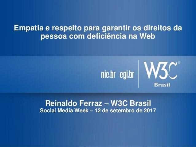 Empatia e respeito para garantir os direitos da pessoa com deficiência na Web Reinaldo Ferraz – W3C Brasil Social Media We...