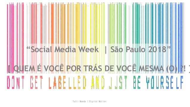 """""""Social Media Week   São Paulo 2018"""" [ QUEM É VOCÊ POR TRÁS DE VOCÊ MESMA (O) ?! ] Tatti Maeda   Digital Motion"""