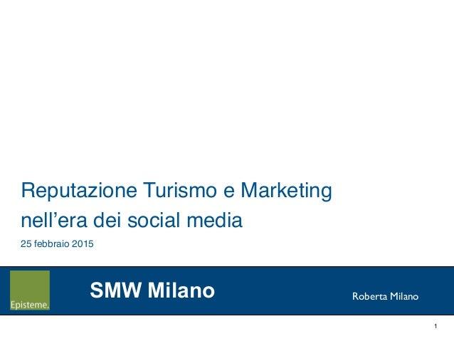 1 Roberta Milano Reputazione Turismo e Marketing ! nell'era dei social media! 25 febbraio 2015! SMW Milano