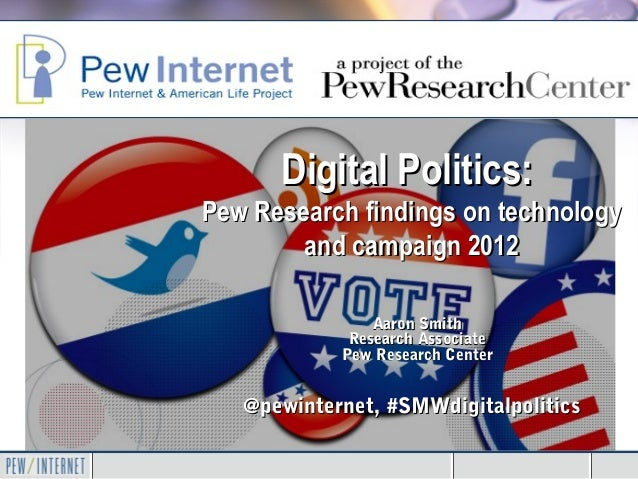 Digital Politics:Pew Research findings on technology        and campaign 2012                Aaron Smith             Resea...