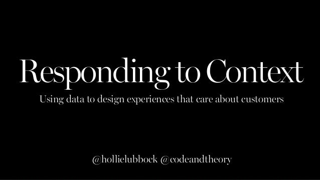 RespondingtoContext Using data to design experiences that care about customers @hollielubbock @codeandtheory