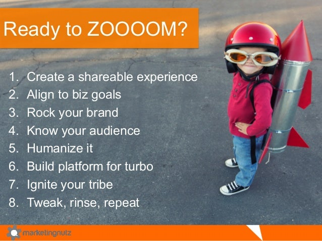 Ready to ZOOOOM?  1. Create a shareable experience  2. Align to biz goals  3. Rock your brand  4. Know your audience  5. H...
