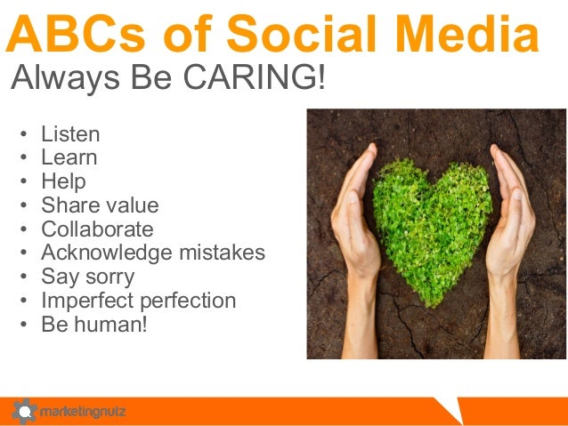 ABCs of Social Media  Always Be CARING!  • Listen  • Learn  • Help  • Share value  • Collaborate  • Acknowledge mistakes  ...