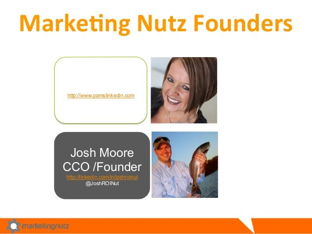 Marke&ng  Nutz  Founders  Pam Moore  CEO /Founder  http://www.pamslinkedin.com  @PamMktgNut  Josh Moore  CCO /Founder  htt...