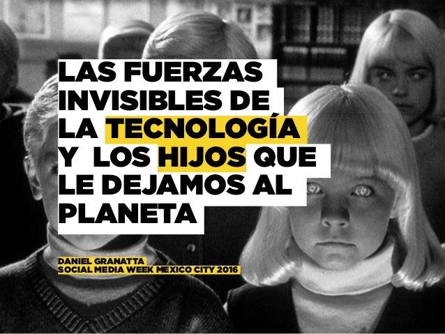 LAS FUERZAS INVISIBLES DE LA TECNOLOGÍA Y LOS HIJOS QUE LE DEJAMOS AL PLANETA  DANIEL GRANATTA  SOCIAL MEDIA WEEK MEXIC...