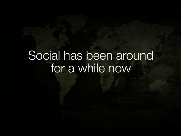 Social has been around    for a while now
