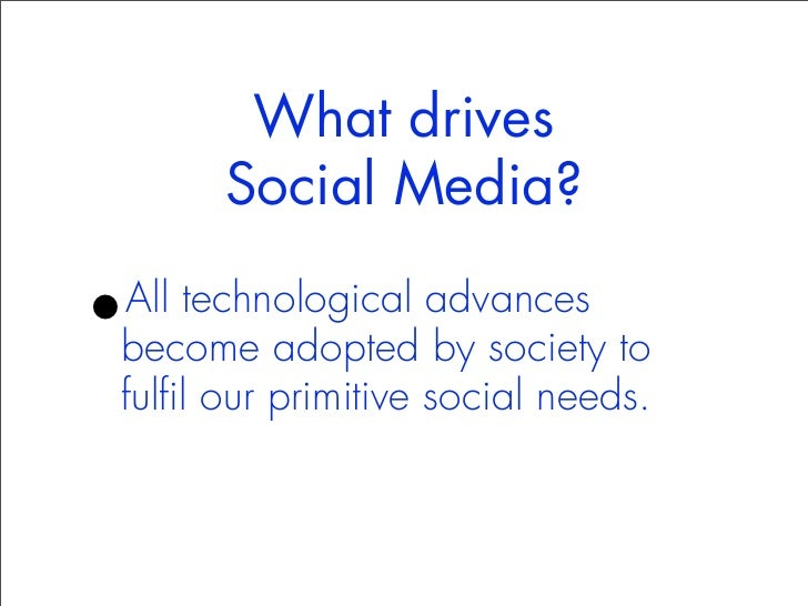 What drives      Social Media?•All technological advancesbecome adopted by society tofulfil our primitive social needs.