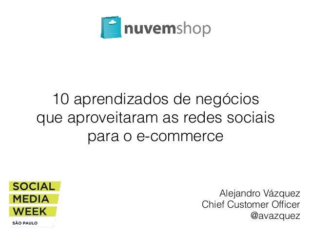 10 aprendizados de negócios  que aproveitaram as redes sociais  para o e-commerce  Alejandro Vázquez  Chief Customer Offic...