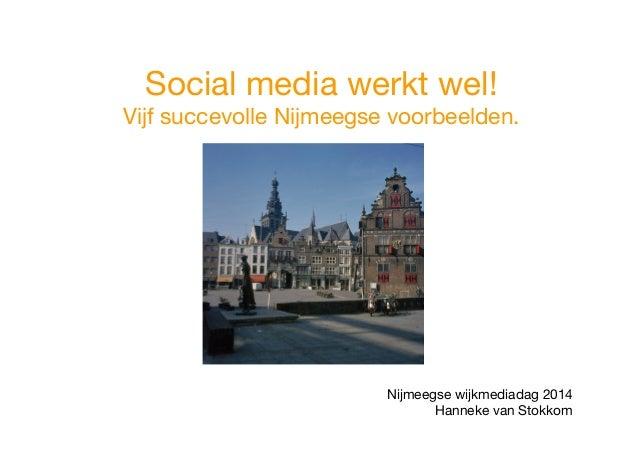 Social media werkt wel! Vijf succevolle Nijmeegse voorbeelden.     Nijmeegse wijkmediadag 2014 Hanneke van Stokkom