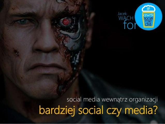 Jacek  WACH  for  social media wewnątrz organizacji  bardziej social czy media?
