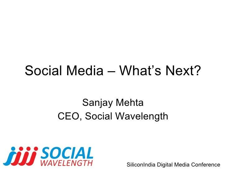 Social Media – What's Next? Sanjay Mehta CEO, Social Wavelength