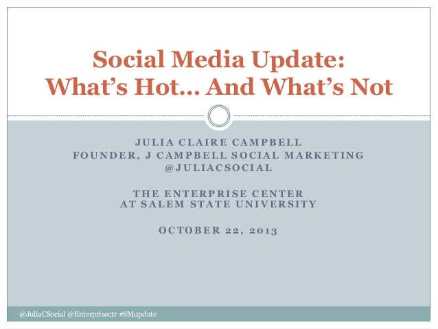 Social Media Update: What's Hot… And What's Not JULIA CLAIRE CAMPBELL FOUNDER, J CAMPBELL SOCIAL MARKETING @JULIACSOCIAL T...